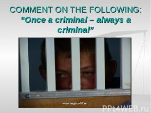 "COMMENT ON THE FOLLOWING:""Once a criminal – always a criminal"""