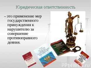 Юридическая ответственность – это применение мер государственного принуждения к