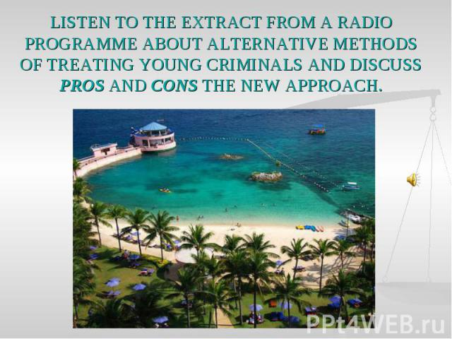 LISTEN TO THE EXTRACT FROM A RADIO PROGRAMME ABOUT ALTERNATIVE METHODS OF TREATING YOUNG CRIMINALS AND DISCUSS PROS AND CONS THE NEW APPROACH.