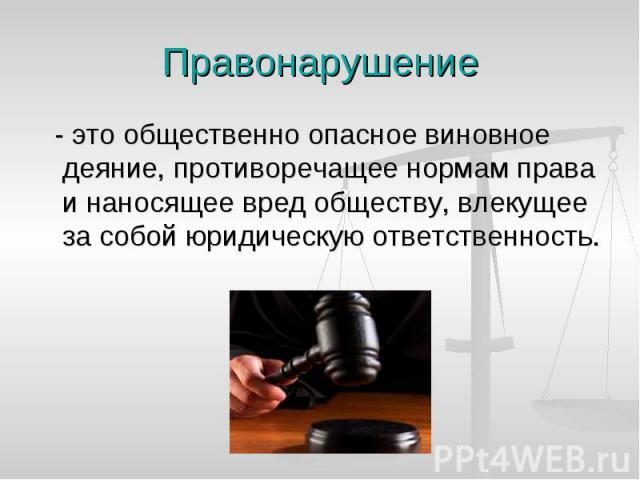 Правонарушение - это общественно опасное виновное деяние, противоречащее нормам права и наносящее вред обществу, влекущее за собой юридическую ответственность.