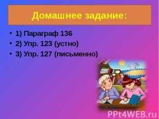 Домашнее задание:1) Параграф 1362) Упр. 123 (устно)3) Упр. 127 (письменно)