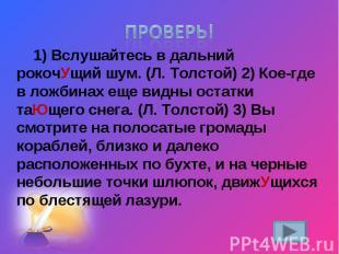 Проверь!1)Вслушайтесь в дальний рокочУщий шум. (Л.Толстой) 2)Кое-где в