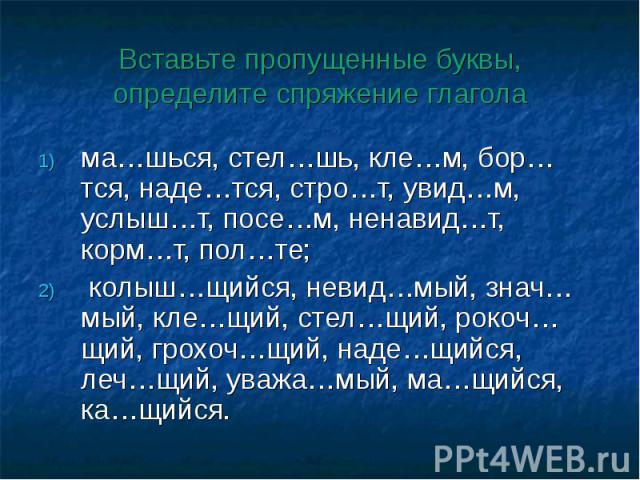 Вставьте пропущенные буквы, определите спряжение глаголама…шься, стел…шь, кле…м, бор…тся, наде…тся, стро…т, увид…м, услыш…т, посе…м, ненавид…т, корм…т, пол…те; колыш…щийся, невид…мый, знач…мый, кле…щий, стел…щий, рокоч…щий, грохоч…щий, наде…щийся, л…