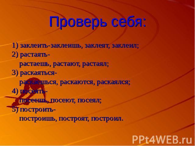 Проверь себя:1) заклеить-заклеишь, заклеят, заклеил;2) растаять- растаешь, растают, растаял;3) раскаяться- раскаешься, раскаются, раскаялся;4) посеять- посеешь, посеют, посеял;5) построить- построишь, построят, построил.