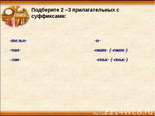 Подберите 2 –3 прилагательных с суффиксами:-тельн- -н--чив- -оват- (-еват-)-лив-