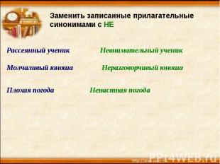 Заменить записанные прилагательные синонимами с НЕРассеянный ученикМолчаливый юн