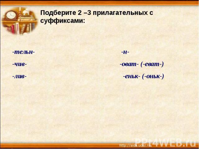 Подберите 2 –3 прилагательных с суффиксами:-тельн- -н--чив- -оват- (-еват-)-лив- -еньк- (-оньк-)