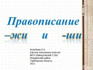Правописание –жи и -ши Колобова Л.А. учитель начальных классов МОУ Шпикуловской