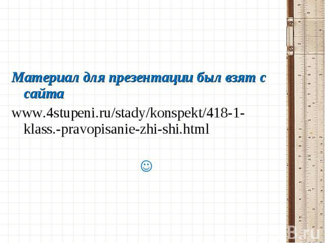 Материал для презентации был взят с сайта www.4stupeni.ru/stady/konspekt/418-1-klass.-pravopisanie-zhi-shi.html