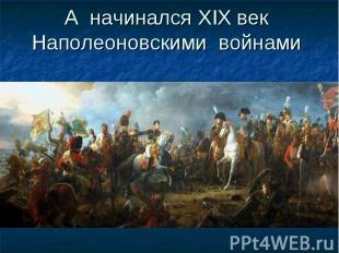 А начинался XIX век Наполеоновскими войнами