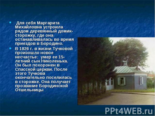 Для себя Маргарита Михайловна устроила рядом деревянный домик-сторожку, где она останавливалась во время приездов в Бородино.В 1826 г. в жизни Тучковой произошло новое несчастье: умер ее 15-летний сын Николенька. Он был похоронен в Спасской церкви.…