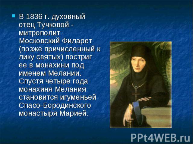 В 1836 г. духовный отец Тучковой - митрополит Московский Филарет (позже причисленный к лику святых) постриг ее в монахини под именем Мелании. Спустя четыре года монахиня Мелания становится игуменьей Спасо-Бородинского монастыря Марией.