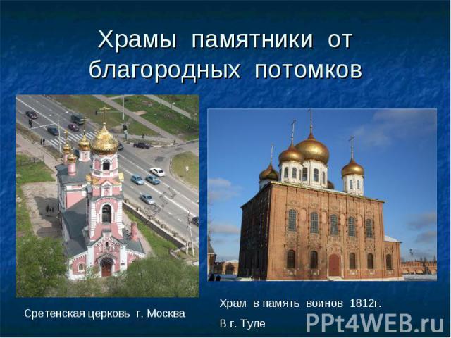 Храмы памятники от благородных потомков Сретенская церковь г. МоскваХрам в память воинов 1812г. В г. Туле