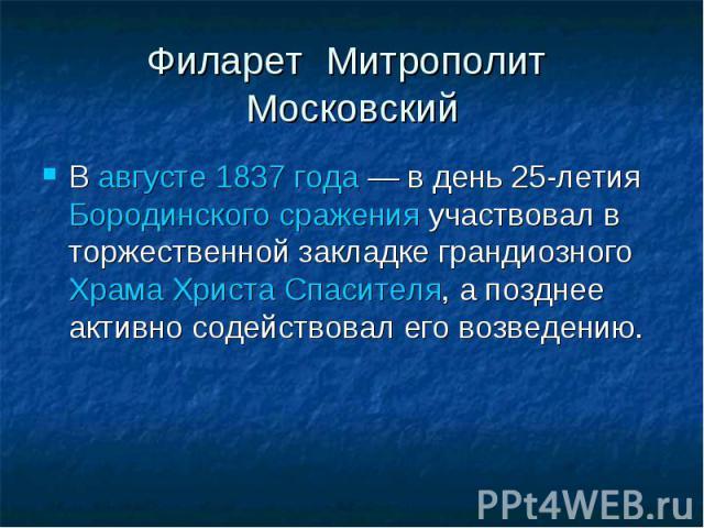 Филарет Митрополит МосковскийВ августе 1837 года — в день 25-летия Бородинского сражения участвовал в торжественной закладке грандиозного Храма Христа Спасителя, а позднее активно содействовал его возведению.