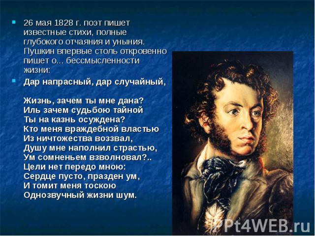 26 мая 1828 г. поэт пишет известные стихи, полные глубокого отчаяния и уныния. Пушкин впервые столь откровенно пишет о... бессмысленности жизни:Дар напрасный, дар случайный, Жизнь, зачем ты мне дана?Иль зачем судьбою тайной Ты на казнь осуждена?Кто …