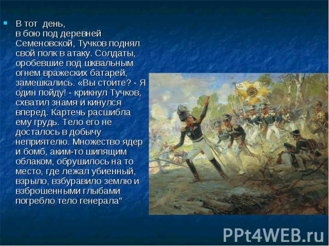 В тот день, вбоюподдеревней Семеновской, Тучков поднял свой полк ватаку. Солдаты, оробевшие под шквальным огнем вражеских батарей, замешкались. «Вы стоите? - Я один пойду! - крикнул Тучков, схватил знамя и кинулся вперед. Картечь расшибла ему г…