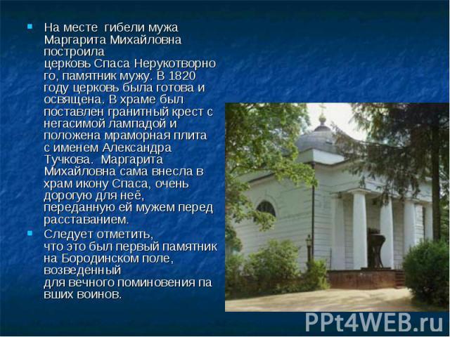 Наместе гибели мужа МаргаритаМихайловна построила церковьСпасаНерукотворного, памятник мужу. В 1820 году церковь была готова и освящена. В храме был поставлен гранитный крест с негасимой лампадой и положена мраморная плита с именем Александра …
