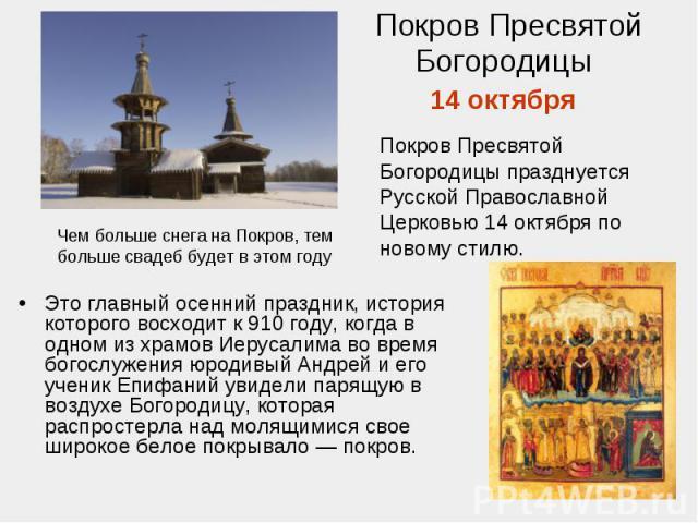 Покров Пресвятой Богородицы 14 октября Покров Пресвятой Богородицы празднуется Русской Православной Церковью 14 октября по новому стилю. Чем больше снега на Покров, тем больше свадеб будет в этом годуЭто главный осенний праздник, история которого во…