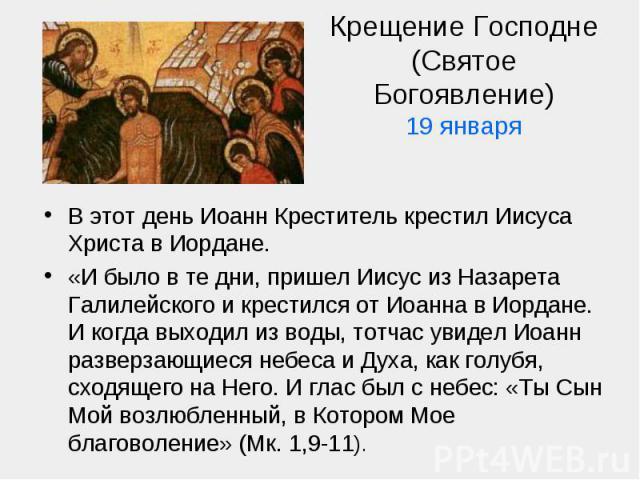 Крещение Господне (Святое Богоявление)19 января В этот день Иоанн Креститель крестил Иисуса Христа в Иордане.«И было в те дни, пришел Иисус из Назарета Галилейского и крестился от Иоанна в Иордане. И когда выходил из воды, тотчас увидел Иоанн развер…