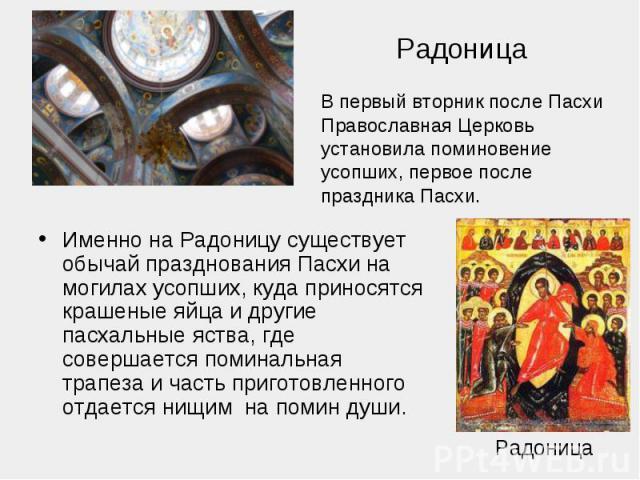 РадоницаВ первый вторник после Пасхи Православная Церковь установила поминовение усопших, первое после праздника Пасхи. Именно на Радоницу существует обычай празднования Пасхи на могилах усопших, куда приносятся крашеные яйца и другие пасхальные яст…