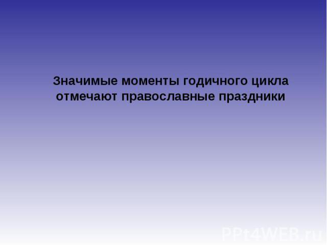 Значимые моменты годичного цикла отмечают православные праздники