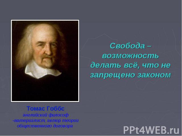 Свобода – возможность делать всё, что не запрещено закономТомас Гоббсанглийский философ-материалист, автор теории общественного договора