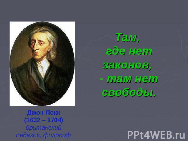 Там, где нет законов, - там нет свободы.Джон Локк(1632 – 1704)британский педагог, философ