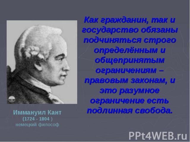 Как гражданин, так и государство обязаны подчиняться строго определённым и общепринятым ограничениям – правовым законам, и это разумное ограничение есть подлинная свобода.Иммануил Кант(1724 - 1804 )немецкий философ
