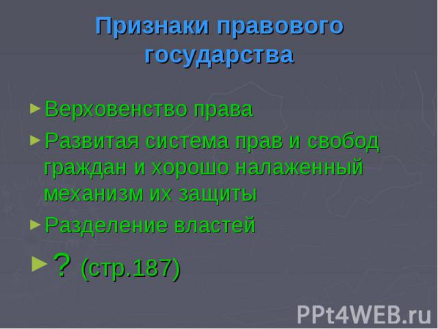 Признаки правового государстваВерховенство праваРазвитая система прав и свобод граждан и хорошо налаженный механизм их защитыРазделение властей? (стр.187)