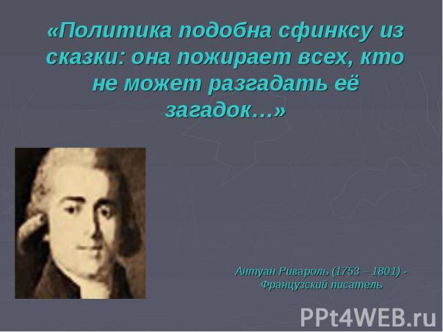 «Политика подобна сфинксу из сказки: она пожирает всех, кто не может разгадать её загадок…»Антуан Ривароль (1753 – 1801) -Французский писатель
