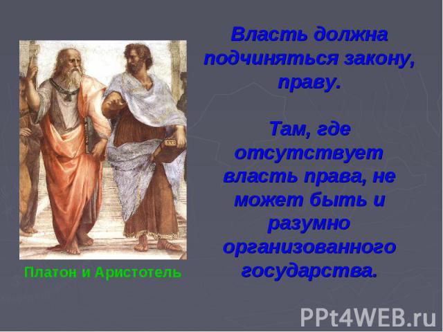 Власть должна подчиняться закону, праву.Там, где отсутствует власть права, не может быть и разумно организованного государства.Платон и Аристотель