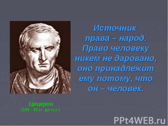 Источник права – народ. Право человеку никем не даровано, оно принадлежит ему потому, что он – челЦицерон(106 - 43 гг. до н.э.) овек.