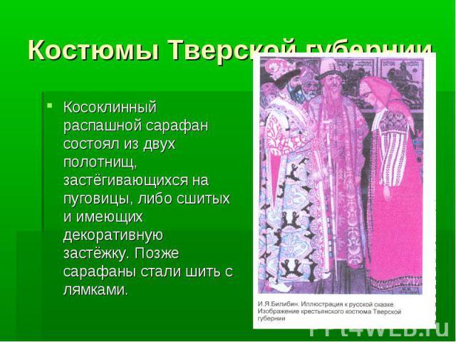 Костюмы Тверской губернииКосоклинный распашной сарафан состоял из двух полотнищ, застёгивающихся на пуговицы, либо сшитых и имеющих декоративную застёжку. Позже сарафаны стали шить с лямками.