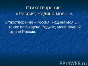 Стихотворение «Россия, Родина моя…»Стихотворение «Россия, Родина моя…» также пос
