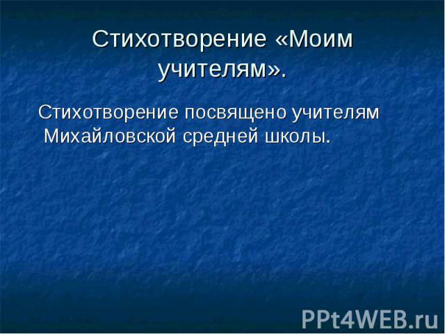 Стихотворение «Моим учителям». Стихотворение посвящено учителям Михайловской средней школы.