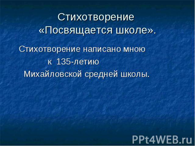 Стихотворение «Посвящается школе». Стихотворение написано мною к 135-летию Михайловской средней школы.
