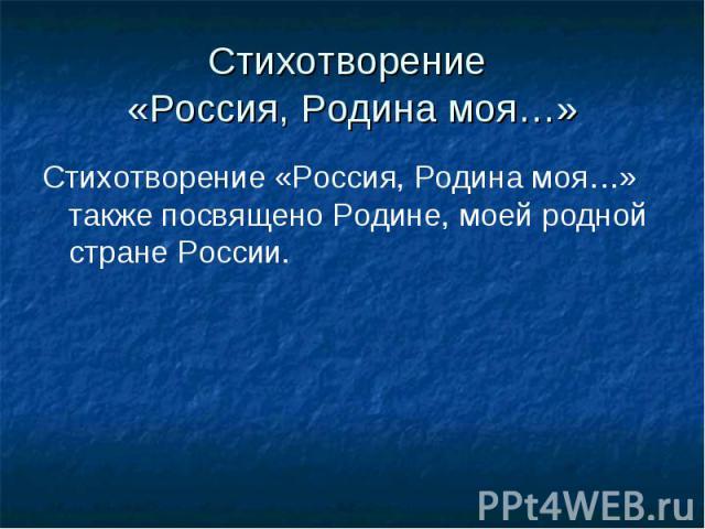 Стихотворение «Россия, Родина моя…»Стихотворение «Россия, Родина моя…» также посвящено Родине, моей родной стране России.