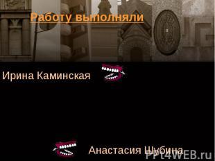 Работу выполнялиИрина КаминскаяАнастасия Шубина