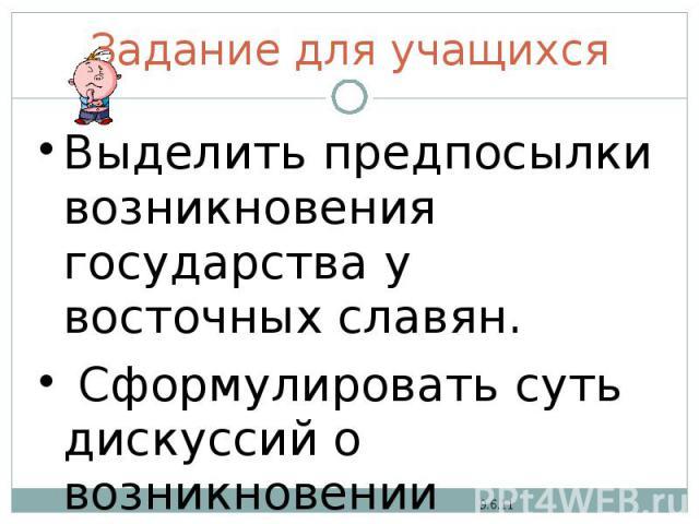 Задание для учащихся Выделить предпосылки возникновения государства у восточных славян. Сформулировать суть дискуссий о возникновении государства.
