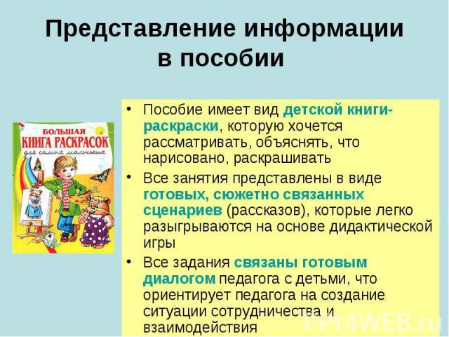 Представление информациив пособии Пособие имеет вид детской книги-раскраски, которую хочется рассматривать, объяснять, что нарисовано, раскрашивать Все занятия представлены в виде готовых, сюжетно связанных сценариев (рассказов), которые легко разыг…