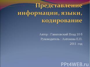 Представление информации, языки, кодирование Автор : Гавиловский Влад 10 б Руков