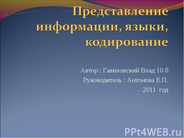 Представление информации, языки, кодирование Автор : Гавиловский Влад 10 б Руководитель : Антонова Е.П. 2011 год