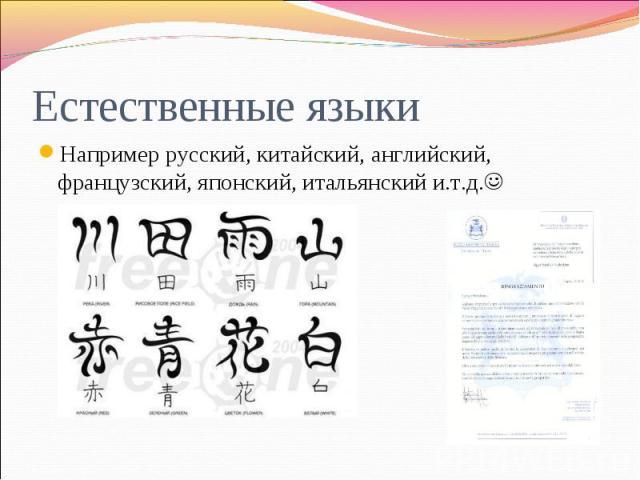 Естественные языки Например русский, китайский, английский, французский, японский, итальянский и.т.д.
