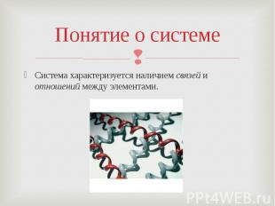 Понятие о системеСистема характеризуется наличием связей и отношений между элеме