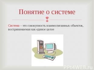 Понятие о системеСистема – это совокупность взаимосвязанных объектов, воспринима
