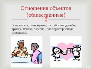 Отношения объектов(общественные)Зависимость, равноправие, партнёрство, дружба, в