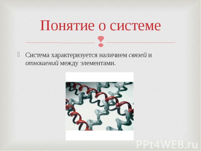 Понятие о системеСистема характеризуется наличием связей и отношений между элементами.