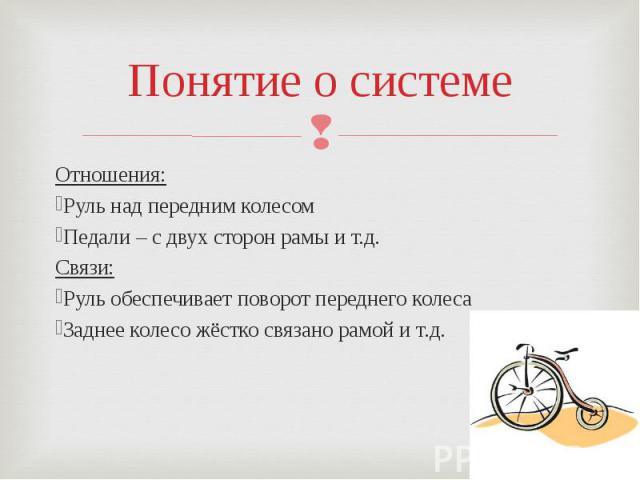 Понятие о системеОтношения:Руль над передним колесомПедали – с двух сторон рамы и т.д.Связи:Руль обеспечивает поворот переднего колесаЗаднее колесо жёстко связано рамой и т.д.