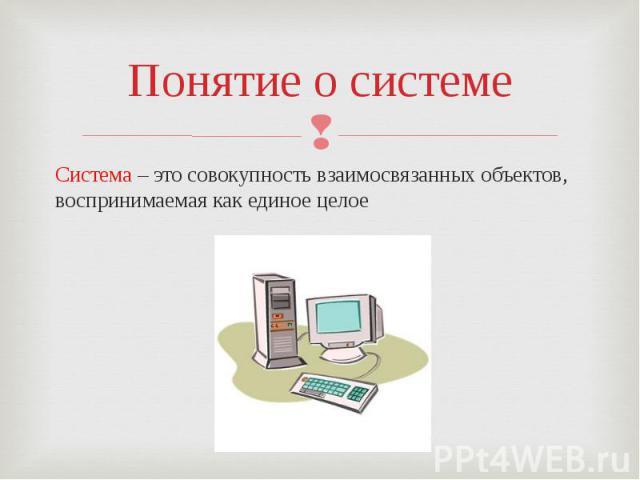 Понятие о системеСистема – это совокупность взаимосвязанных объектов, воспринимаемая как единое целое