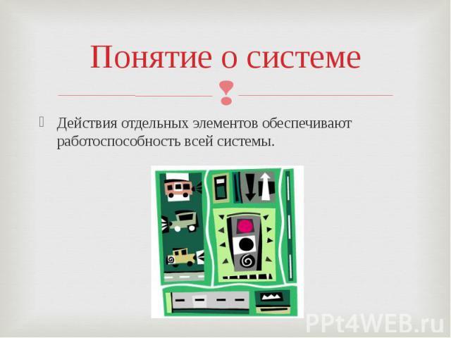 Понятие о системеДействия отдельных элементов обеспечивают работоспособность всей системы.